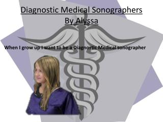Diagnostic Medical Sonographers  By Alyssa