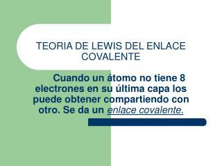 TEORIA DE LEWIS DEL ENLACE COVALENTE            Cuando un  tomo no tiene 8 electrones en su  ltima capa los puede obtene