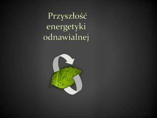 Przysz?o??  energetyki odnawialnej