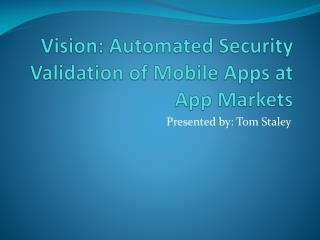 Vision: Automated Security Validation of Mobile Apps at App Markets