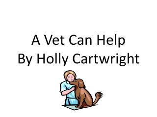 A Vet Can Help  By  Holly Cartwright