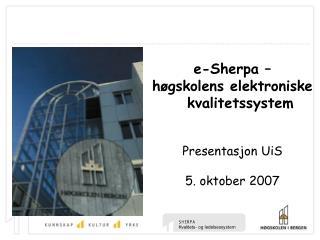e-Sherpa –  høgskolens elektroniske kvalitetssystem Presentasjon UiS 5. oktober 2007