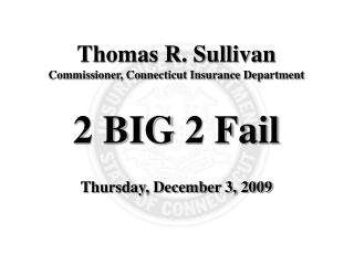 Thomas R. Sullivan Commissioner, Connecticut Insurance Department 2 BIG 2 Fail
