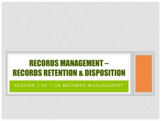 Records Management �  Records retention & Disposition