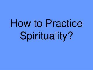 How to Practice Spirituality