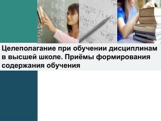 Целеполагание  при обучении дисциплинам в высшей школе. Приёмы формирования содержания обучения