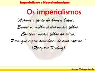 """Os imperialismos """"Assumi o fardo do homem branco, Enviai os melhores dos vossos filhos,"""