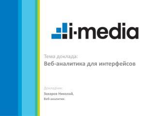 Тема доклада:  Веб-аналитика для интерфейсов Докладчик:          Захаров Николай , Веб-аналитик.