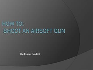 How to:  shoot an airsoft gun