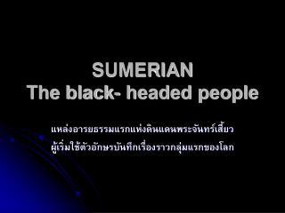 SUMERIAN The black- headed people