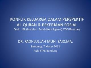 DR. FADHLULLAH MUH. SAID,MA. Bandung, 7  Maret  2012 Aula STKS Bandung
