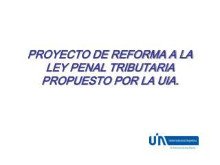 PROYECTO DE REFORMA A LA LEY PENAL TRIBUTARIA  PROPUESTO POR LA UIA.