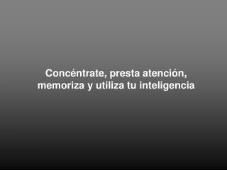 Concéntrate, presta atención, memoriza y utiliza tu inteligencia
