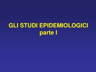 GLI STUDI EPIDEMIOLOGICI parte I