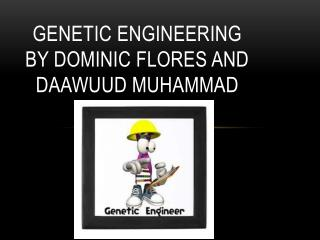 GENETIC ENGINEERING BY  DOMINIC FLORES AND DAAWUUD MUHAMMAD