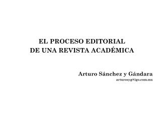 EL PROCESO EDITORIAL  DE UNA REVISTA ACADÉMICA Arturo Sánchez y Gándara arturosyg@igo.mx