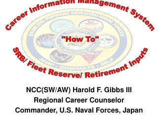 NCC(SW/AW) Harold F. Gibbs III Regional Career Counselor Commander, U.S. Naval Forces, Japan