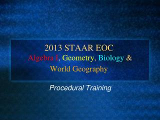 2013 STAAR EOC  Algebra I ,  Geometry ,  Biology  &  World Geography