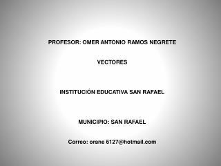 PROFESOR: OMER ANTONIO RAMOS NEGRETE VECTORES INSTITUCIÓN EDUCATIVA SAN RAFAEL