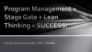 Program Management + Stage Gate + Lean Thinking = SUCCESS!