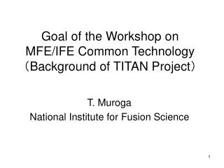Goal of the Workshop on MFE/IFE Common Technology ( Background of TITAN Project )