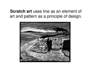 Scratch art uses line as an element of art and pattern as a principle of design.