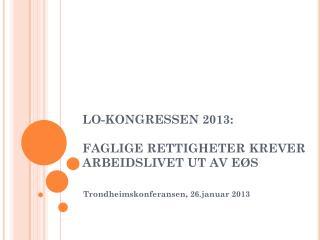 LO-KONGRESSEN 2013:  FAGLIGE RETTIGHETER KREVER ARBEIDSLIVET UT AV E�S