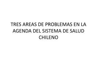 TRES AREAS DE PROBLEMAS EN LA AGENDA DEL SISTEMA DE SALUD CHILENO