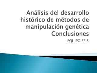 Análisis del desarrollo histórico de métodos de manipulación genética  Conclusiones