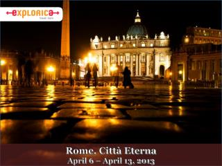 Rome, Città Eterna  April 6 – April 13, 2013