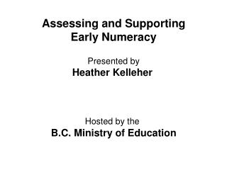 Assessing and Supporting Early Numeracy  Presented by Heather Kelleher     Hosted by the  B.C. Ministry of Education