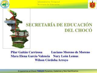 SECRETARÍA DE EDUCACIÓN  DEL CHOCÓ Pilar Gaitán  Carrizosa   Luciano Moreno de Moreno