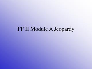 FF II Module A Jeopardy
