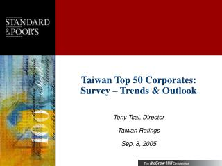 Taiwan Top 50 Corporates: Survey – Trends & Outlook  Tony Tsai, Director Taiwan Ratings
