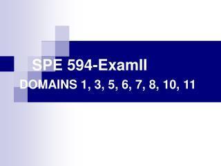SPE 594-ExamII DOMAINS 1, 3, 5, 6, 7, 8, 10, 11