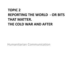 Topic 2  Reporting the World  - or bits that matter. The cold war and after