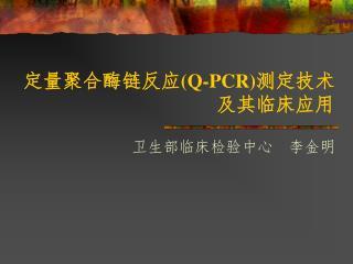 定量聚合酶链反应 (Q-PCR) 测定技术 及其临床应用