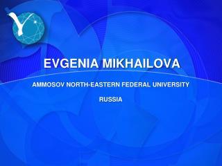 EVGENIA MIKHAILOVA AMMOSOV NORTH-EASTERN FEDERAL UNIVERSITY RUSSIA