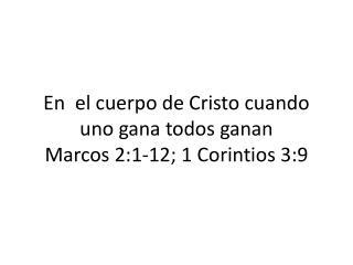 En  el cuerpo de Cristo cuando uno gana todos ganan Marcos  2:1-12; 1  Corintios  3:9