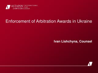 Enforcement of Arbitration Awards in Ukraine  Ivan Lishchyna ,  Counsel