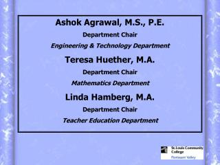 Ashok Agrawal, M.S., P.E. Department Chair Engineering  Technology Department Teresa Huether, M.A. Department Chair Math