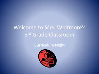 Welcome to Mrs. Whitmore's 3 rd  Grade Classroom