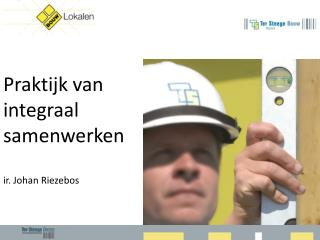 Praktijk  van  integraal samenwerken ir . Johan Riezebos