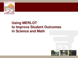 Using MERLOT  to Improve Student Outcomes  in Science and Math