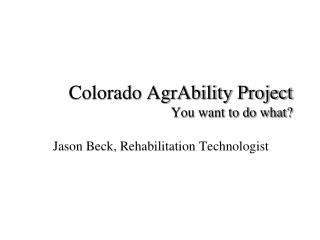 Colorado AgrAbility Project You want to do what?