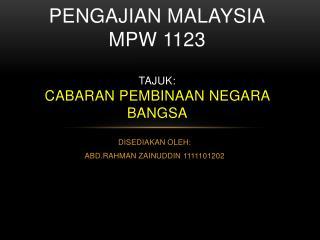 PENGAJIAN MALAYSIA MPW 1123 TAJUK: CABARAN PEMBINAAN NEGARA BANGSA