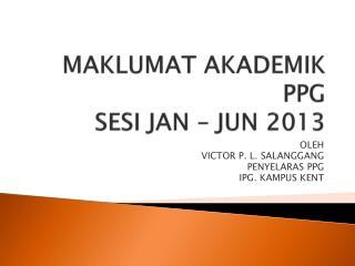 MAKLUMAT AKADEMIK PPG SESI JAN – JUN 2013