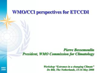 Pierre Bessemoulin  President, WMO Commission for Climatology    Workshop  Extremes in a changing Climate   De Bilt, The