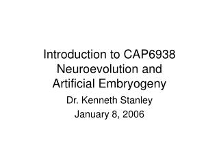 Introduction to CAP6938 Neuroevolution and  Artificial Embryogeny