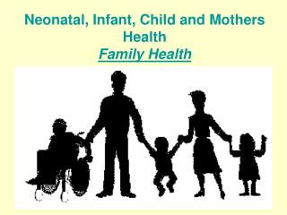N eonatal, Infant , C hild and Mothers Health Family Health